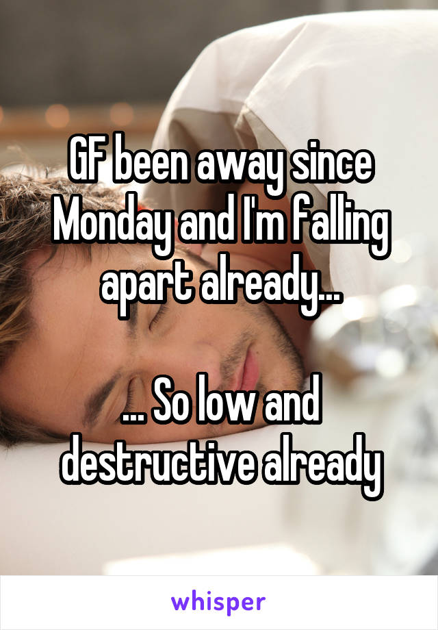 GF been away since Monday and I'm falling apart already...  ... So low and destructive already