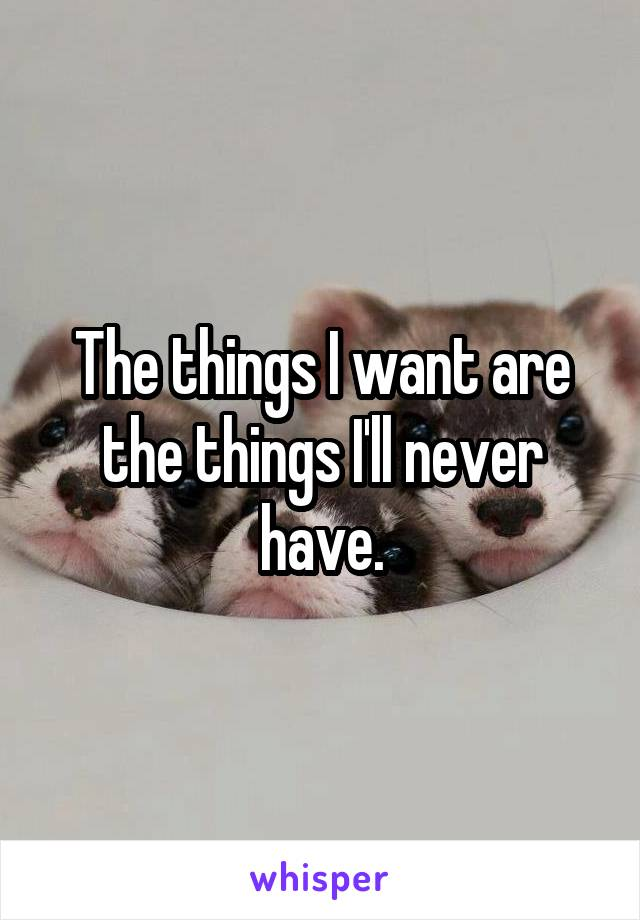 The things I want are the things I'll never have.