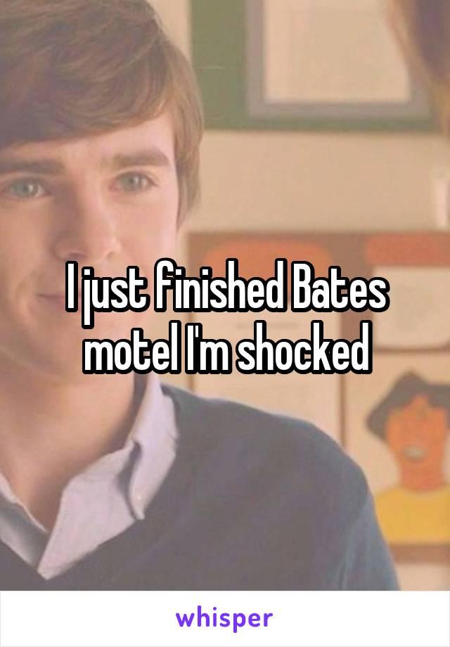 I just finished Bates motel I'm shocked