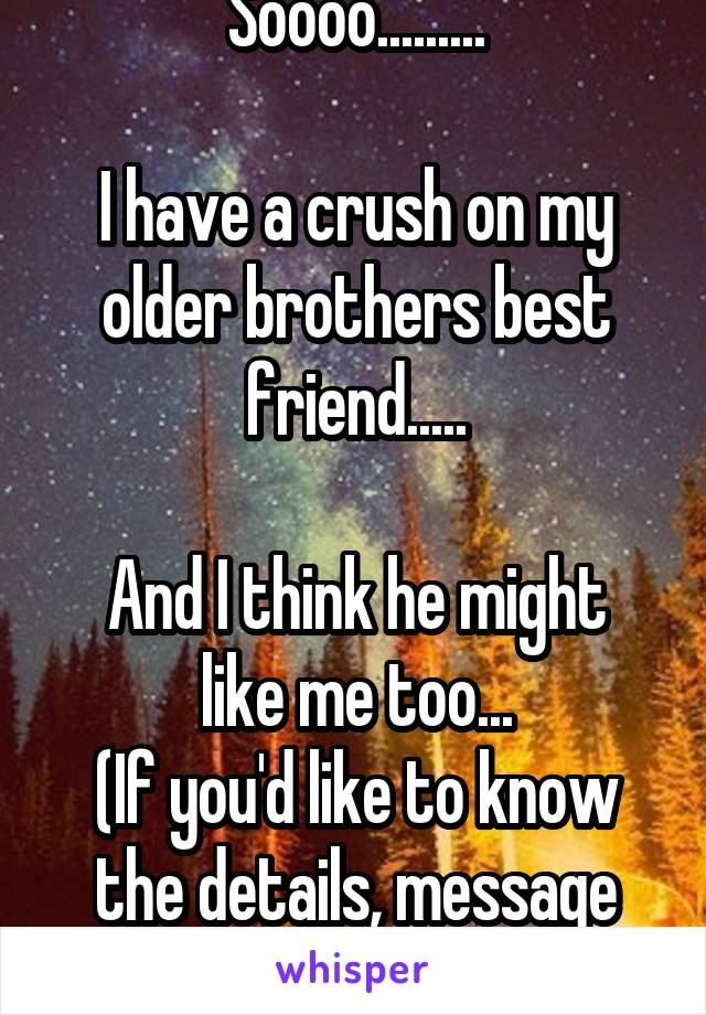 Soooo.........  I have a crush on my older brothers best friend.....  And I think he might like me too... (If you'd like to know the details, message me.)