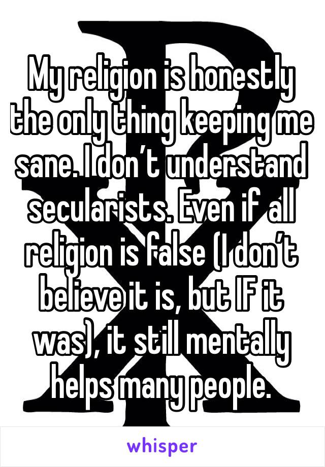 My religion is honestly the only thing keeping me sane. I don't understand secularists. Even if all religion is false (I don't believe it is, but IF it was), it still mentally helps many people.