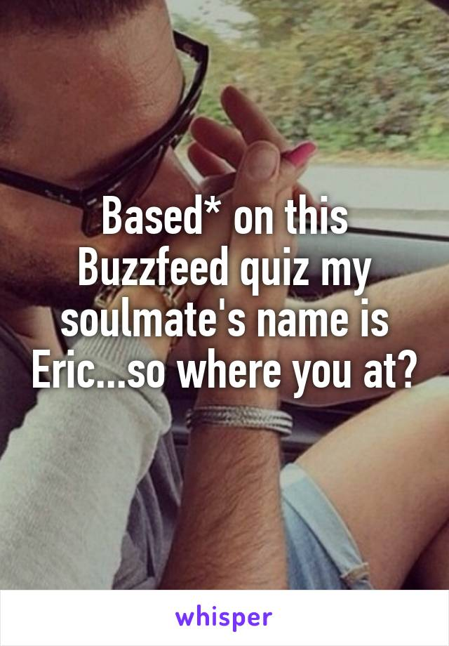 Based* on this Buzzfeed quiz my soulmate's name is Eric...so where you at?