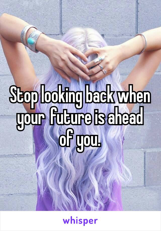 Stop looking back when your future is ahead of you.