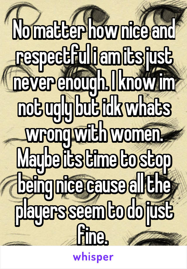 No matter how nice and respectful i am its just never enough. I know im not ugly but idk whats wrong with women. Maybe its time to stop being nice cause all the players seem to do just fine.