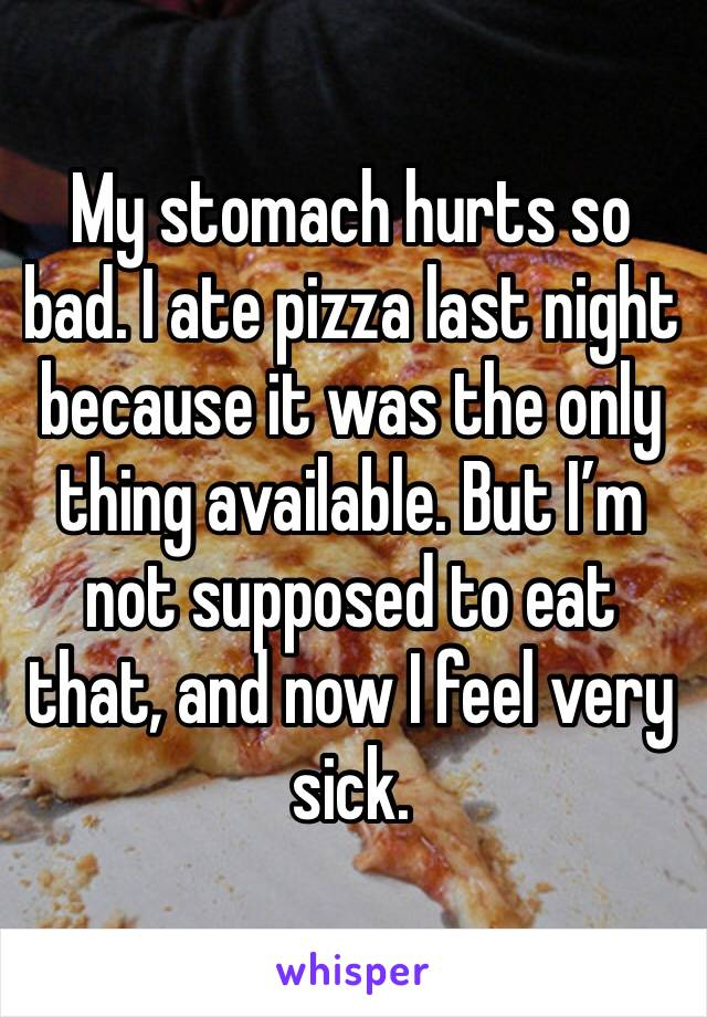 My stomach hurts so bad. I ate pizza last night because it was the only thing available. But I'm not supposed to eat that, and now I feel very sick.