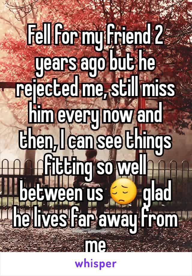 Fell for my friend 2 years ago but he rejected me, still miss him every now and then, I can see things fitting so well between us 😔 glad he lives far away from me