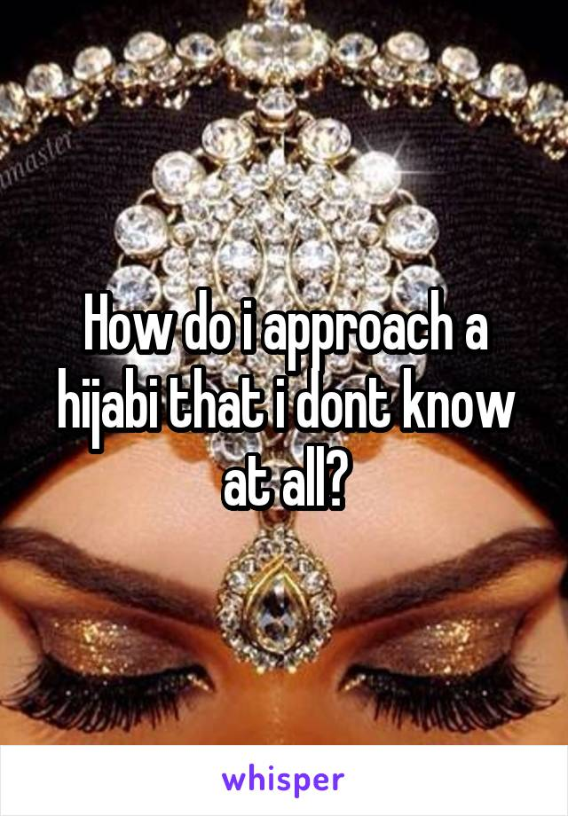 How do i approach a hijabi that i dont know at all?