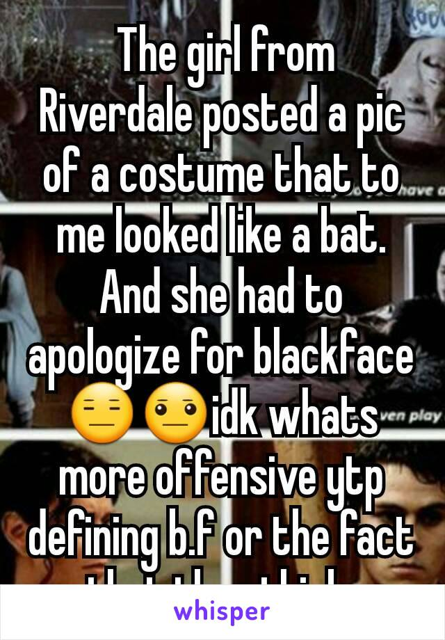 The girl from Riverdale posted a pic of a costume that to me looked like a bat. And she had to apologize for blackface😑😐idk whats more offensive ytp defining b.f or the fact that they think