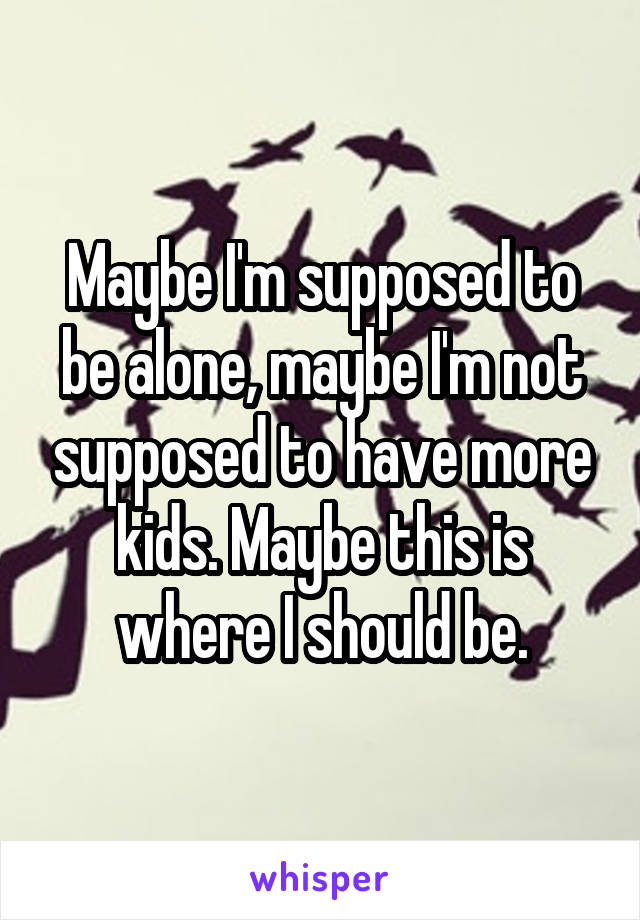 Maybe I'm supposed to be alone, maybe I'm not supposed to have more kids. Maybe this is where I should be.