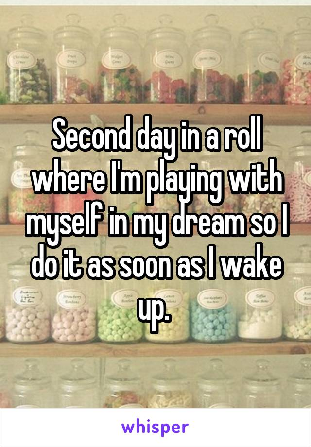 Second day in a roll where I'm playing with myself in my dream so I do it as soon as I wake up.