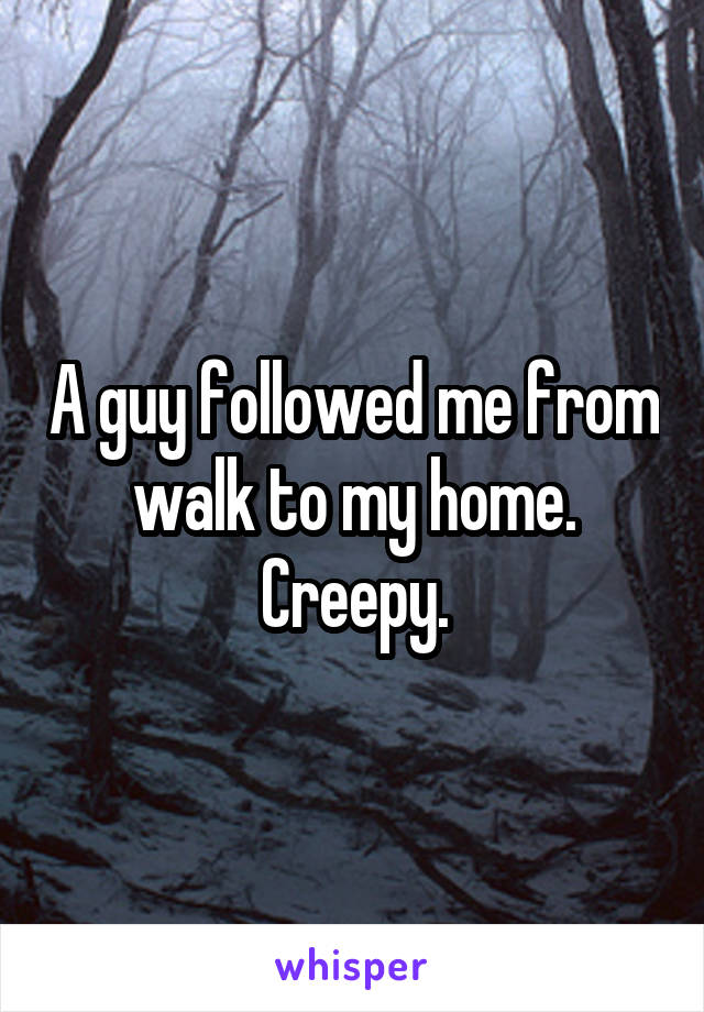 A guy followed me from walk to my home. Creepy.