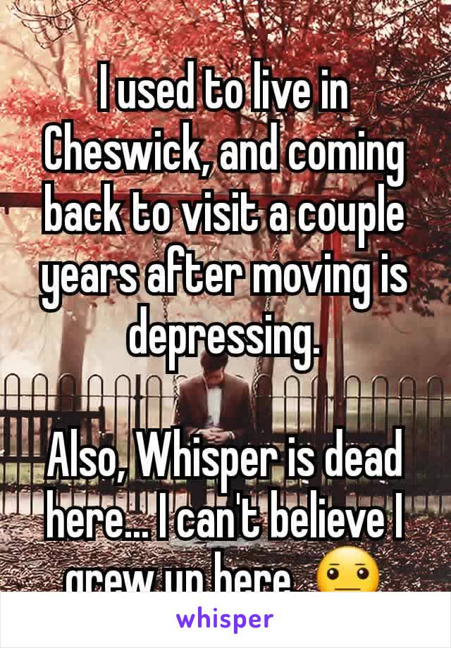 I used to live in Cheswick, and coming back to visit a couple years after moving is depressing.  Also, Whisper is dead here... I can't believe I grew up here. 😐
