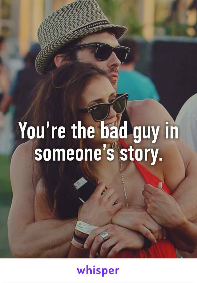 You're the bad guy in someone's story.