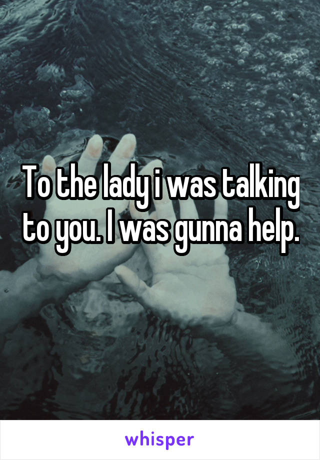 To the lady i was talking to you. I was gunna help.