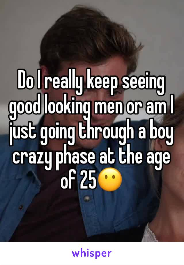 Do I really keep seeing good looking men or am I just going through a boy crazy phase at the age of 25😶