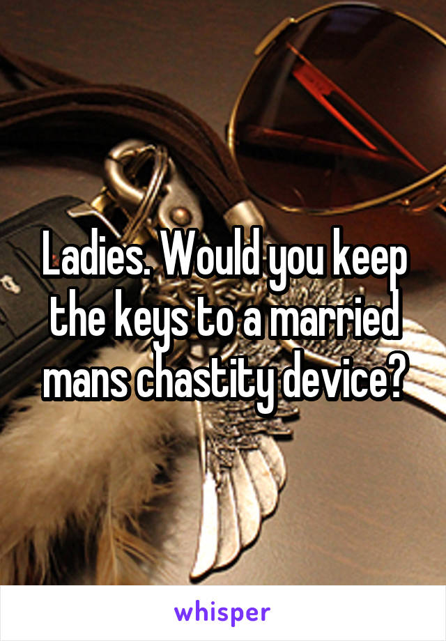 Ladies. Would you keep the keys to a married mans chastity device?