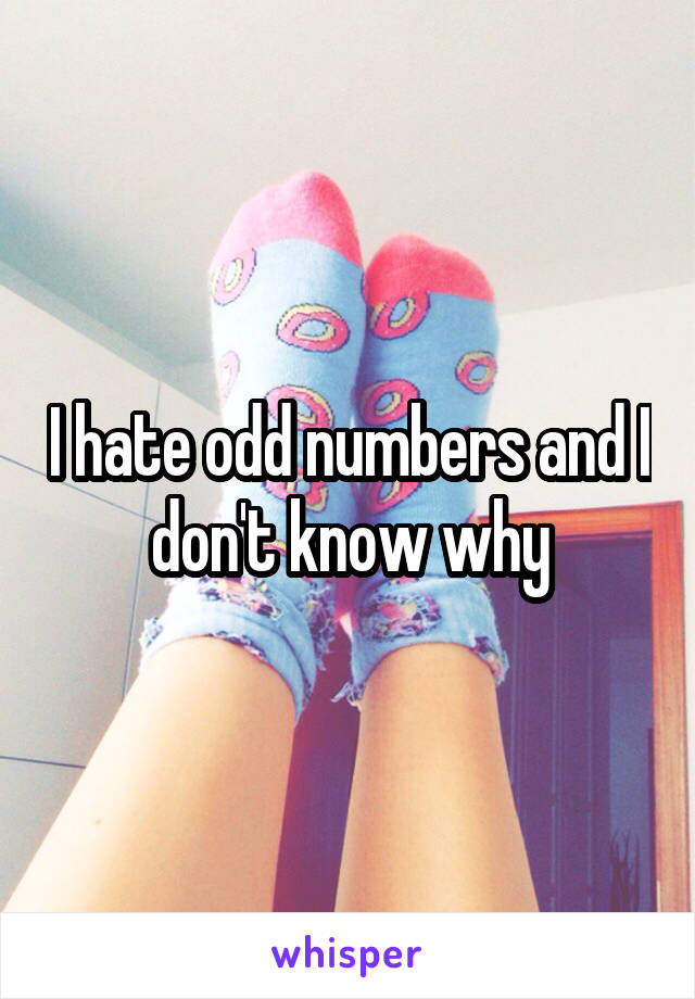 I hate odd numbers and I don't know why