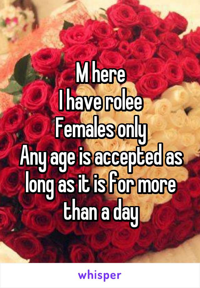 M here I have rolee Females only Any age is accepted as long as it is for more than a day