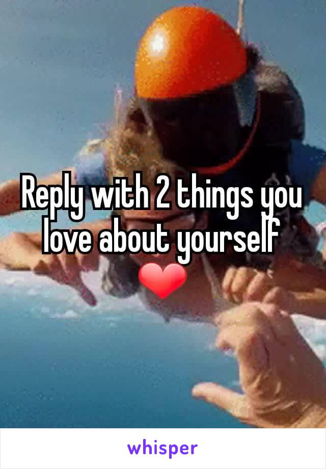 Reply with 2 things you love about yourself ❤