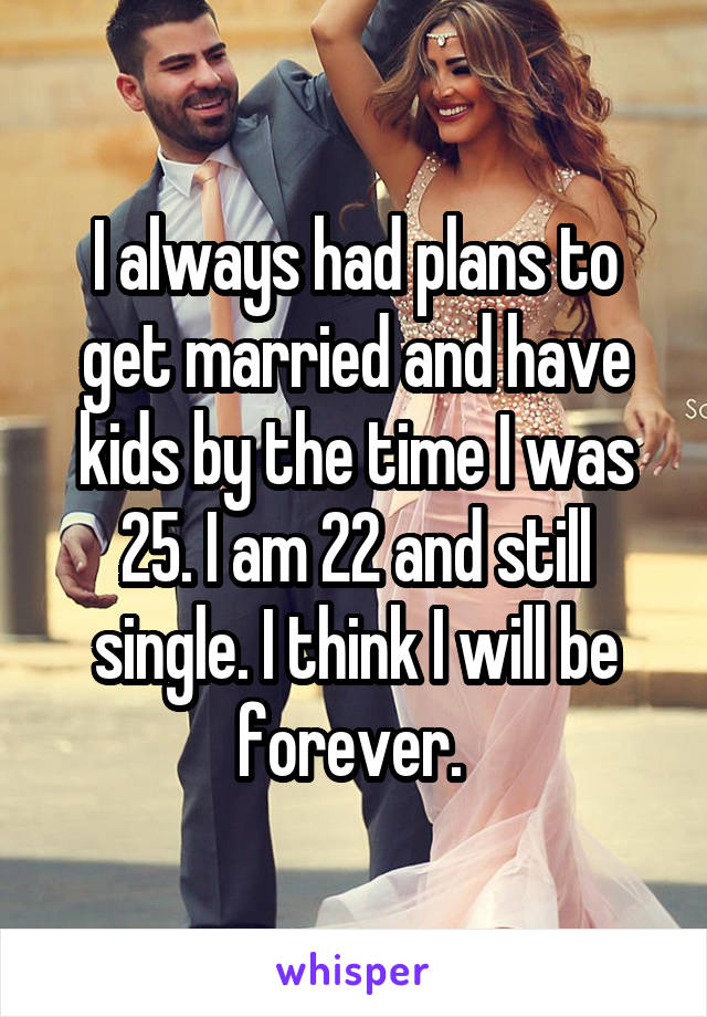 I always had plans to get married and have kids by the time I was 25. I am 22 and still single. I think I will be forever.