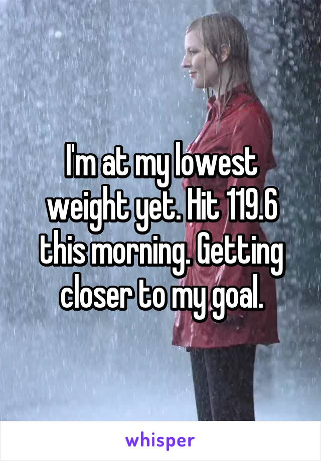 I'm at my lowest weight yet. Hit 119.6 this morning. Getting closer to my goal.