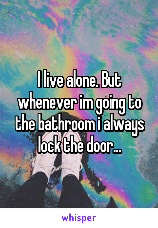 I live alone. But whenever im going to the bathroom i always lock the door...