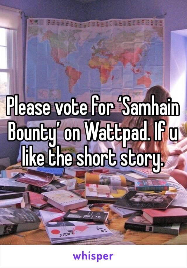 Please vote for 'Samhain Bounty' on Wattpad. If u like the short story.