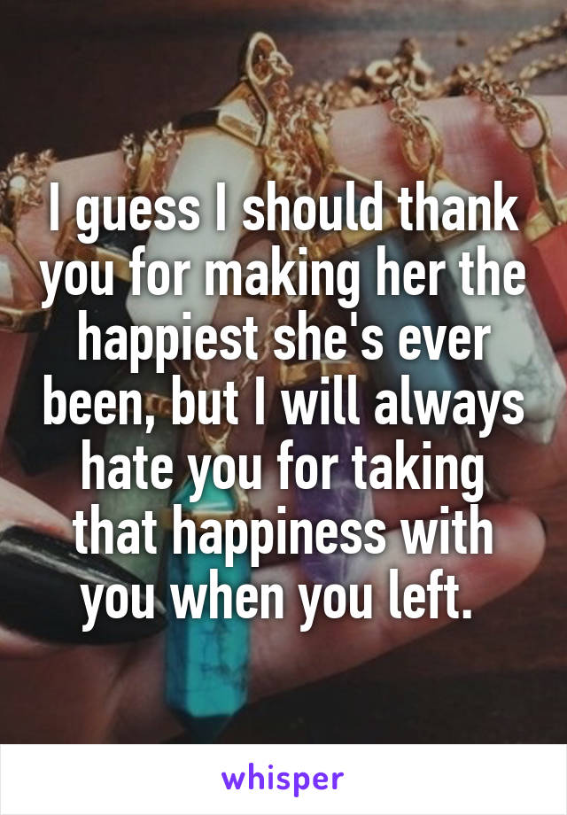 I guess I should thank you for making her the happiest she's ever been, but I will always hate you for taking that happiness with you when you left.