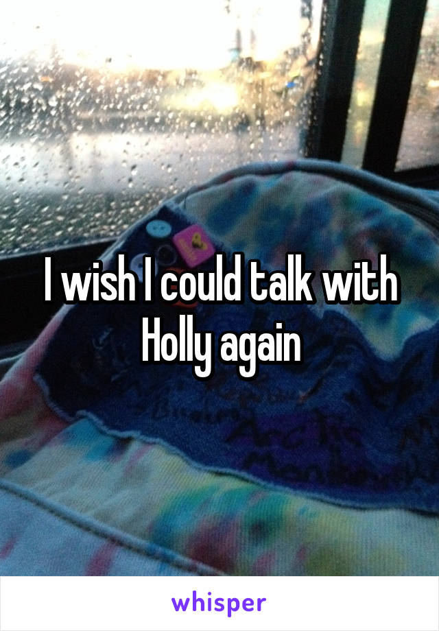 I wish I could talk with Holly again