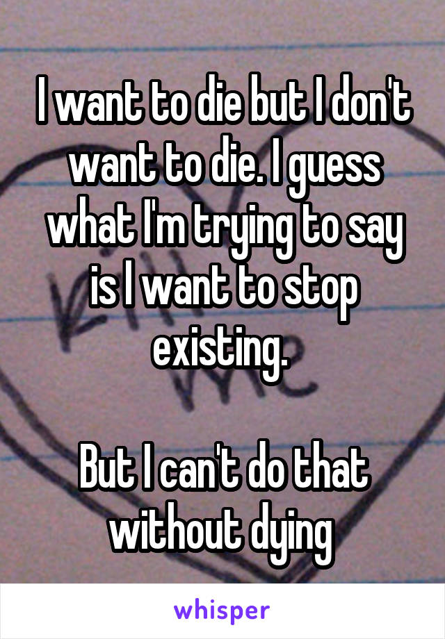 I want to die but I don't want to die. I guess what I'm trying to say is I want to stop existing.   But I can't do that without dying