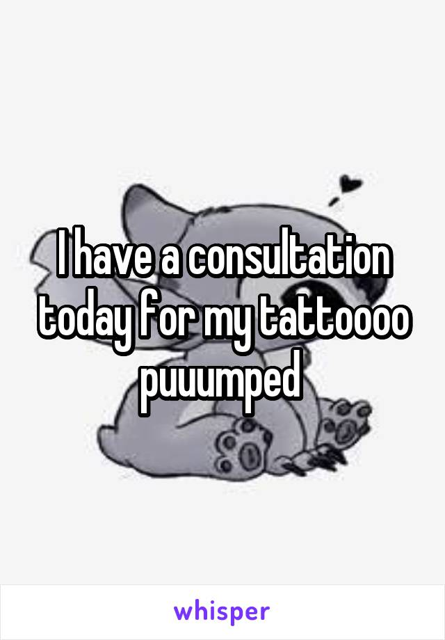 I have a consultation today for my tattoooo puuumped