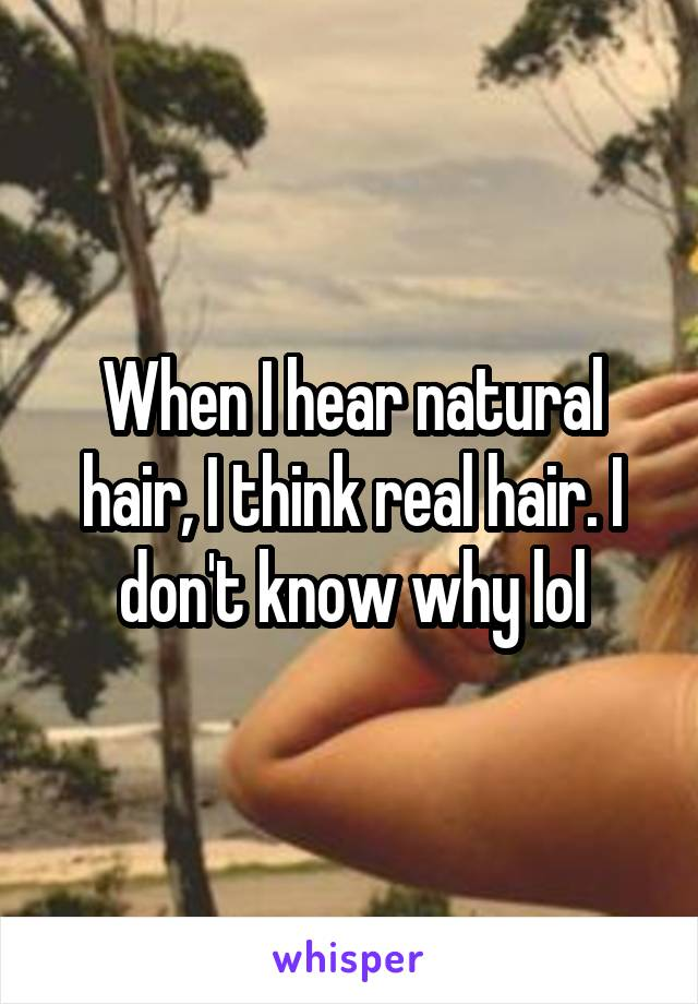 When I hear natural hair, I think real hair. I don't know why lol