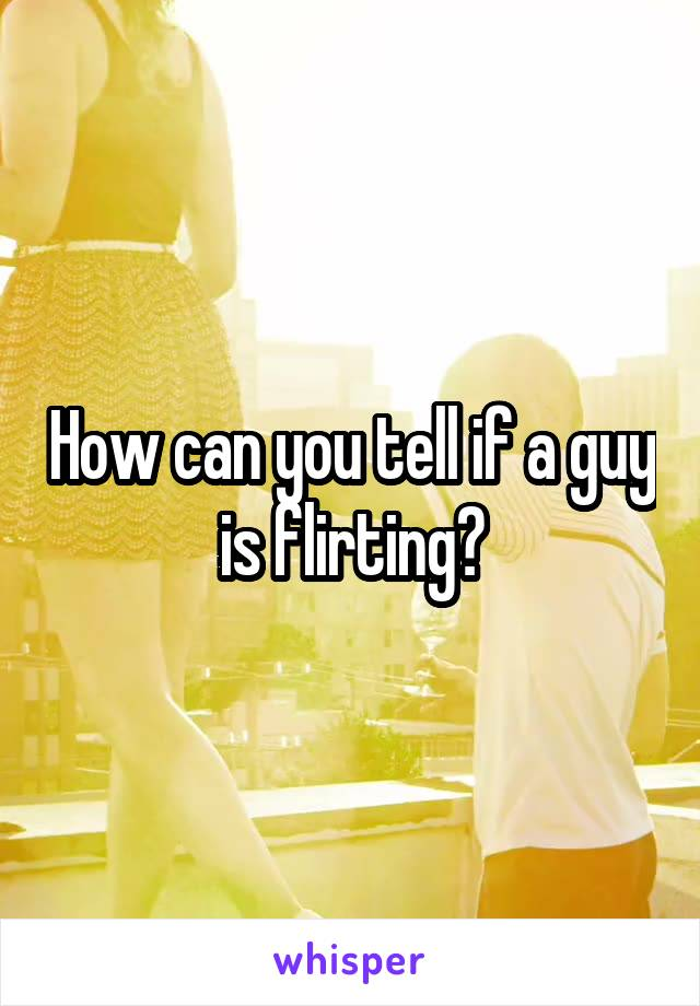 How can you tell if a guy is flirting?