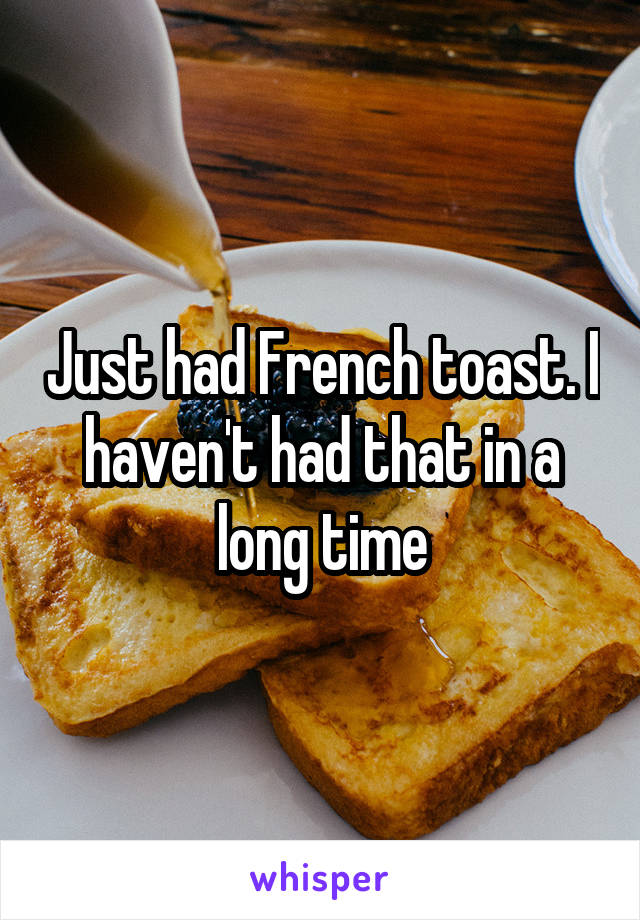 Just had French toast. I haven't had that in a long time
