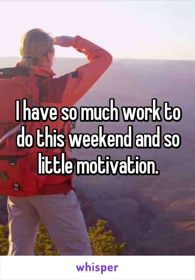 I have so much work to do this weekend and so little motivation.