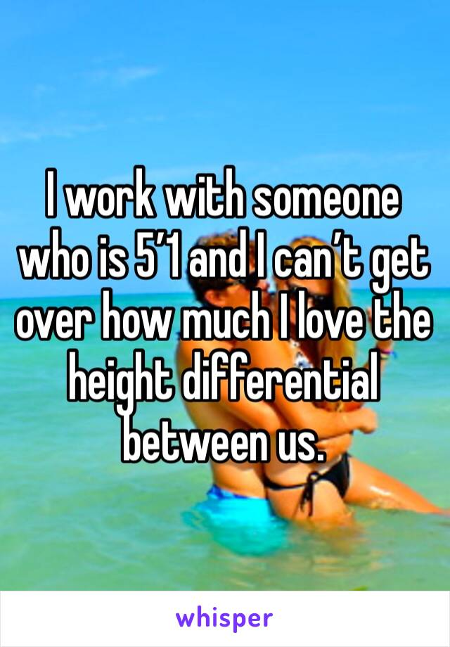 I work with someone who is 5'1 and I can't get over how much I love the height differential between us.