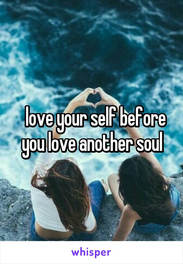 love your self before you love another soul