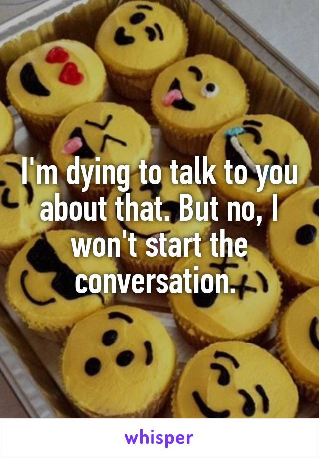 I'm dying to talk to you about that. But no, I won't start the conversation.