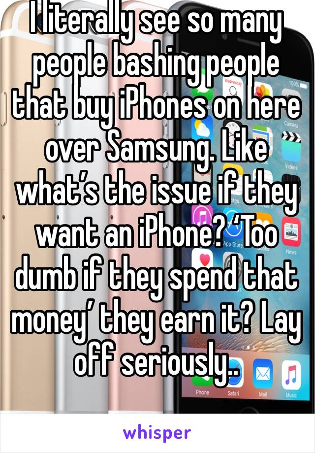 I literally see so many people bashing people that buy iPhones on here over Samsung. Like what's the issue if they want an iPhone? 'Too dumb if they spend that money' they earn it? Lay off seriously..
