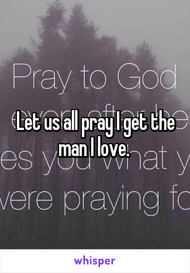 Let us all pray I get the man I love.