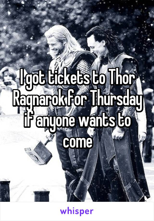 I got tickets to Thor Ragnarok for Thursday if anyone wants to come
