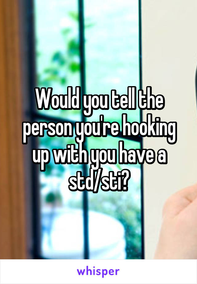 Would you tell the person you're hooking up with you have a std/sti?