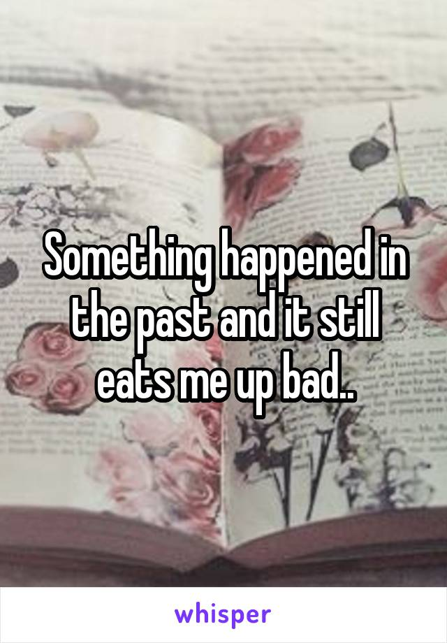 Something happened in the past and it still eats me up bad..