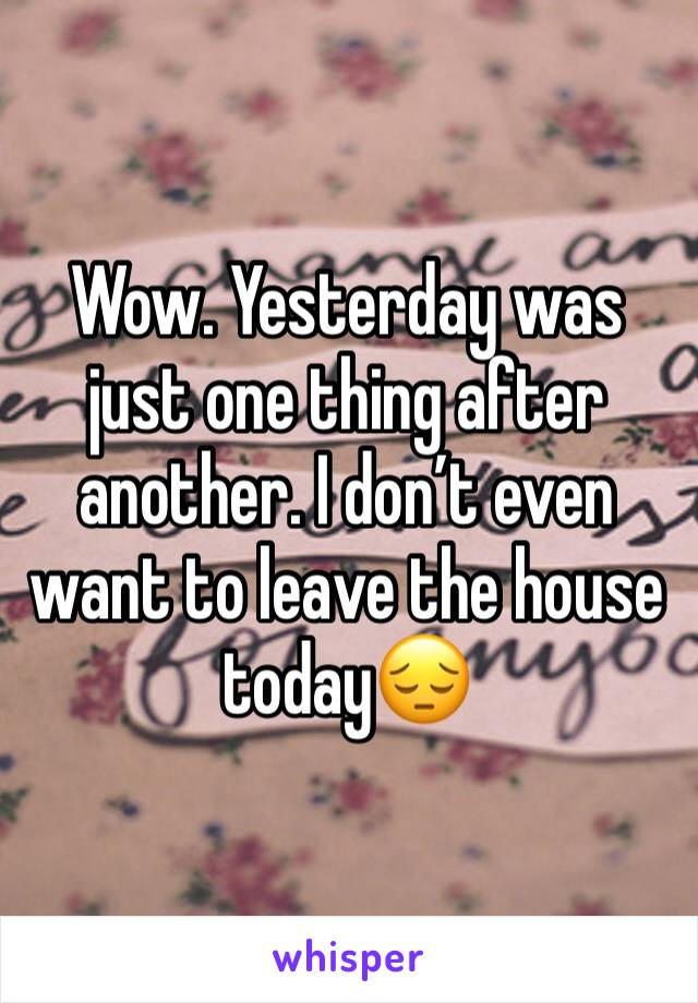 Wow. Yesterday was just one thing after another. I don't even want to leave the house today😔