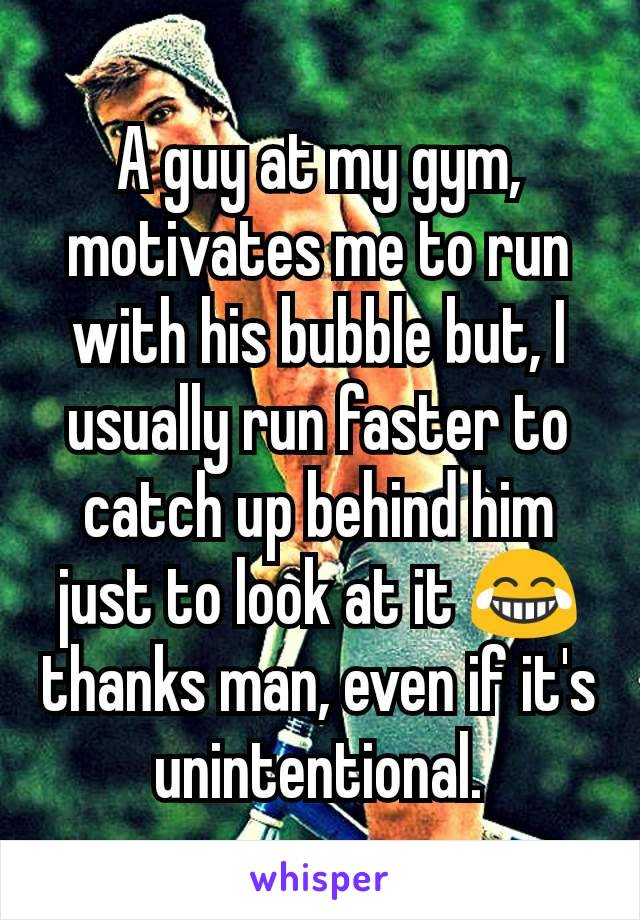 A guy at my gym, motivates me to run with his bubble but, I usually run faster to catch up behind him just to look at it 😂 thanks man, even if it's unintentional.