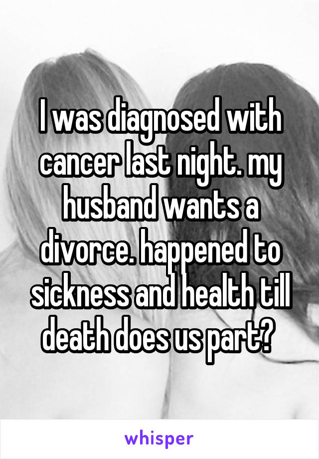 I was diagnosed with cancer last night. my husband wants a divorce. happened to sickness and health till death does us part?