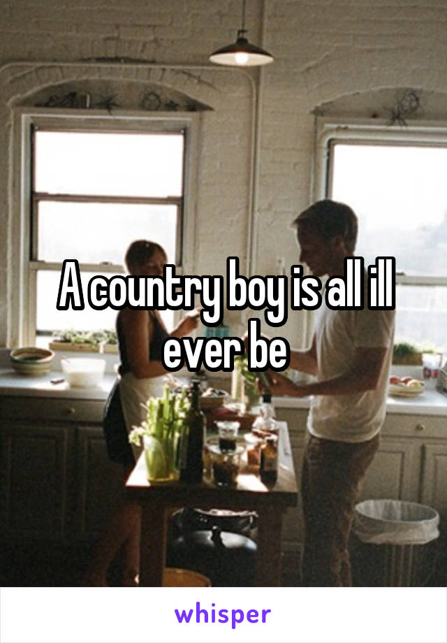 A country boy is all ill ever be