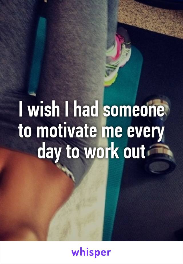 I wish I had someone to motivate me every day to work out