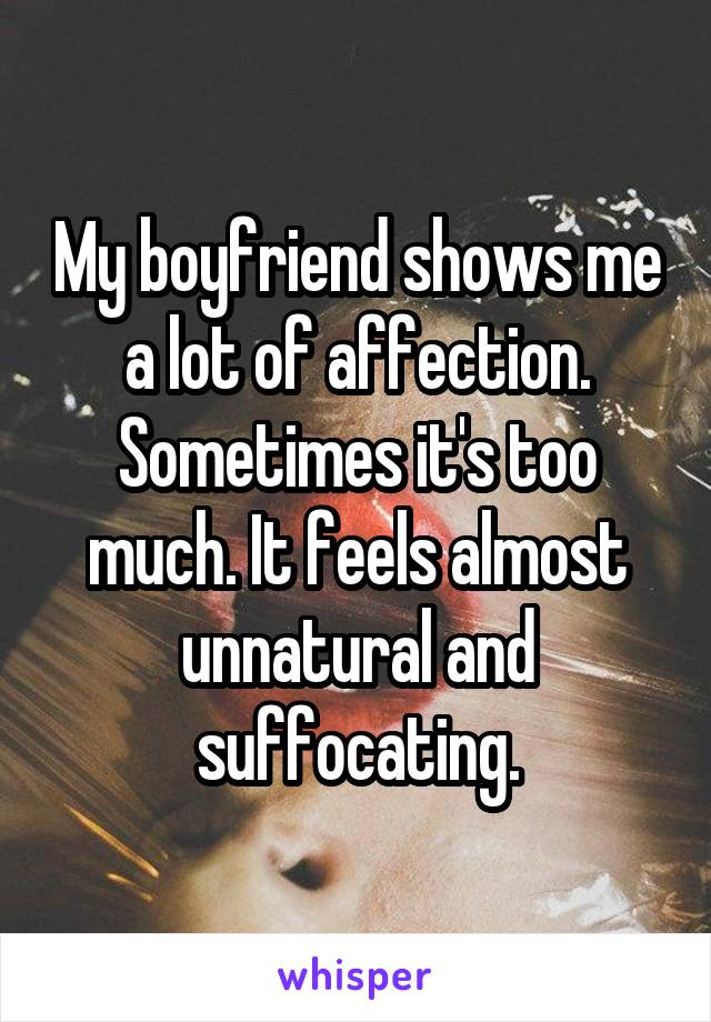 My boyfriend shows me a lot of affection. Sometimes it's too much. It feels almost unnatural and suffocating.