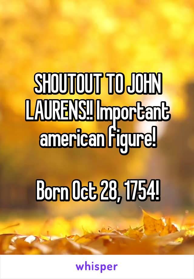 SHOUTOUT TO JOHN LAURENS!! Important american figure!  Born Oct 28, 1754!